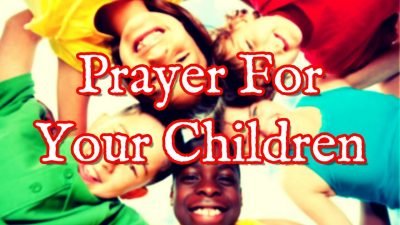 Prayer For Your Children – Praying Over Your Children From Infancy to Adulthood
